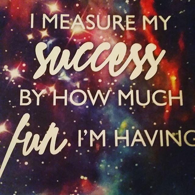 I Measure My Success By How Much Fun I'm Having