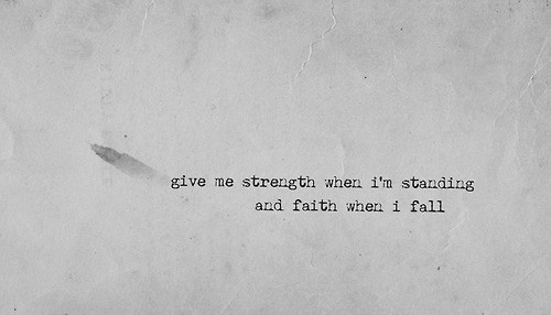 """Give me strength when I'm standing and faith when I fall."""