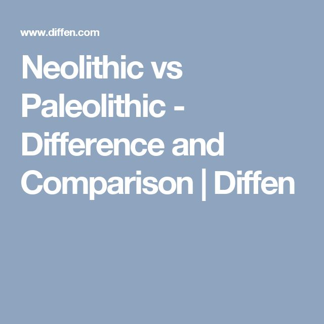compare and contrast neolithic and paleolithic The difference between the paleolithic and with all of the differences between the paleolithic and neolithic compare and contrast neolithic and.