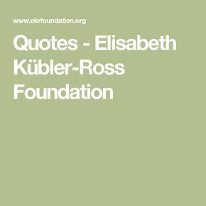 Quotes - Elisabeth Kübler-Ross Foundation