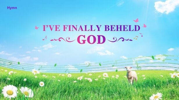 Hymn of Eastern Lightning   Ive Finally Beheld God   I   I came to Your presence that day,   my heart filled with yearnings   so deep.   While my eyes blurred with tears, ...| The Church of Almighty God