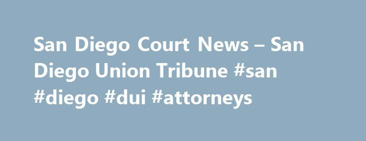 San Diego Court News – San Diego Union Tribune #san #diego #dui #attorneys http://atlanta.remmont.com/san-diego-court-news-san-diego-union-tribune-san-diego-dui-attorneys/  # Courts An assistant pastor at a large Carlsbad church pleaded not guilty on Friday to multiple counts of molesting a child over the past year, charges that upon conviction could send him to prison for more than 100 years. Matt Tague, 43, was arrested Wednesday, after calling sheriff's investigators Monday. A man…