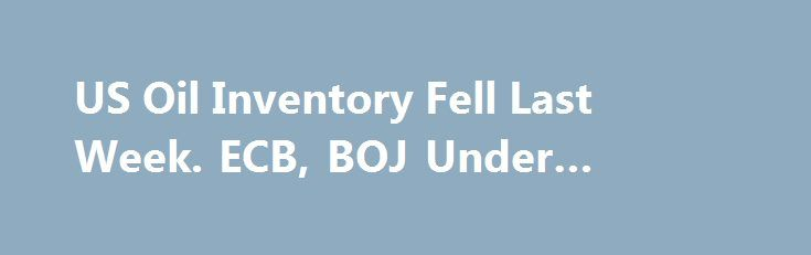 US Oil Inventory Fell Last Week. ECB, BOJ Under Spotlight http://betiforexcom.livejournal.com/26492072.html  Crude oil climbed higher as EIA reported a bigger-than-expected decline in US inventory. The front-month WTI crude oil contract added +1.55% while the Brent contract was up +1.76% for the day. The DOE/EIA reported that total crude oil and petroleum pro...The post US Oil Inventory Fell Last Week. ECB, BOJ Under Spotlight appeared first on crude-oil.news.The post US Oil Inventory Fell…