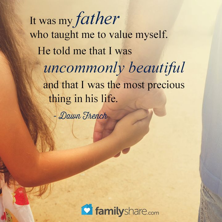 It was my father who taught me to value myself. He told me that I was uncommonly beautiful and that I was the most precious thing in his life. - Dawn French