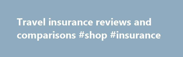 Travel insurance reviews and comparisons #shop #insurance http://insurances.remmont.com/travel-insurance-reviews-and-comparisons-shop-insurance/  #compare travel insurance # Travel insurance reviews Last updated: 26th October 2015 We review and compare 35 comprehensive travel insurance policies from 30 insurers offering backpackers, singles, couples, families and seniors travel insurance to recommend the best travel insurance for you. Insurers include Southern Cross Travel Insurance, One…