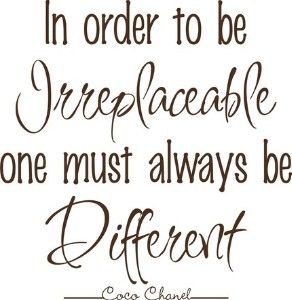 In order to be irreplaceable, one must always be different.Irreplaceable, Coco Chanel Quotes, Fashionquotes, Fashion Quotes, Favorite Quotes, Living, Inspiration Quotes, Senior Quotes, Cocochanel