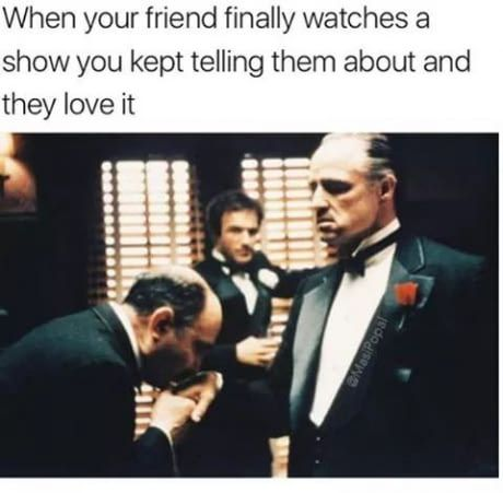 When friends finally watches the tv show you kept telling them !