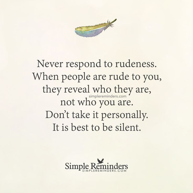 Never respond to rudeness Never respond to rudeness. When people are rude to you, they reveal who they are, not who you are. Don't take it personally. It is best to be silent. — Unknown Author