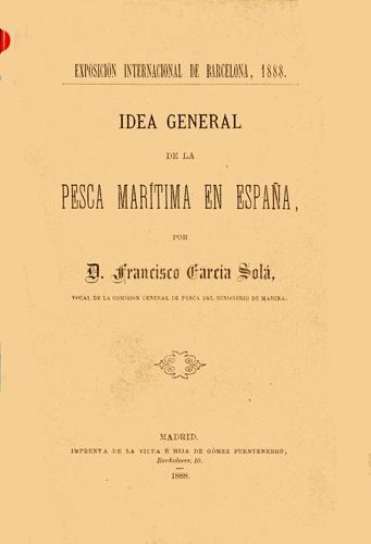García Solá, Francisco. Idea general de la pesca marítima en España. Madrid : Imprenta de la viuda é hija de Gómez Fuentenebro, 1888.