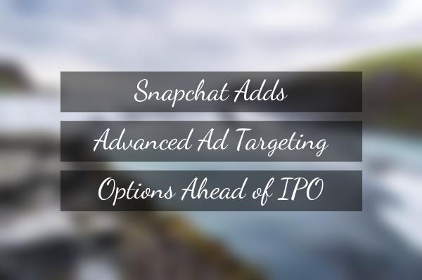 Snapchat Adds Advanced Ad Targeting Options Ahead of IPO http://rite.ly/jYN8