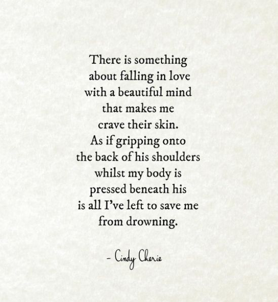 """""""There is something about falling in love with a beautiful mind that makes me crave their skin. As if gripping onto the back of his shoulders whilst my body is pressed beneath his is all I've left to save me from drowning.""""  — Cindy Cherie"""