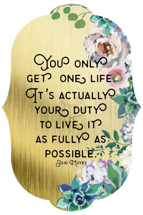 You only get one life. Its actually your duty to live it as fully as possible. Jojo Moyes   129/365  qotd 365project Jojo Moyes quotes motivational quotes inspirational quotes live life fully one life to live graphic design gold floral flowers succulents
