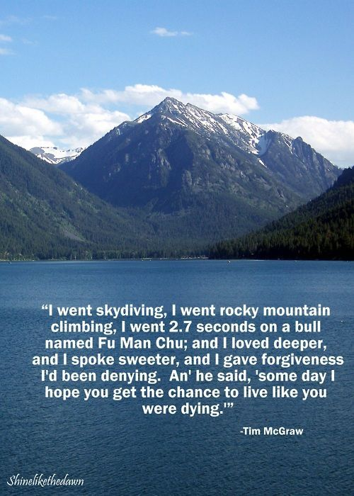 "I went skydiving. I went Rocky Mountain climbing. I went 2.7 seconds on a bull named Fu man chu. And I loved deeper. And I spoke sweeter, And I gave forgiveness I'd been denying. And he said ""Someday I hope you get the chance to live like you were dying"""