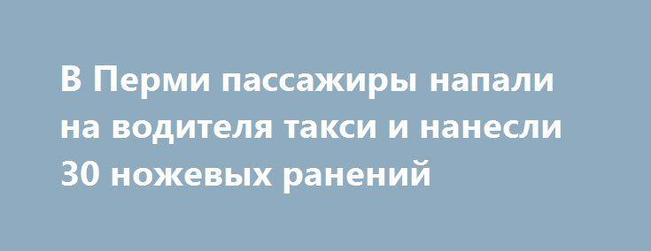 В Перми пассажиры напали на водителя такси и нанесли 30 ножевых ранений https://apral.ru/2017/08/30/v-permi-passazhiry-napali-na-voditelya-taksi-i-nanesli-30-nozhevyh-ranenij.html  В ночь на 27 августа в Горнозаводском районе Перми мужчина и женщина напали на водителя такси и нанесли тридцать ударов ножом. Очевидцы пытались помочь водителю отбиться от нападающих, а также пытались их задержать, однако это им не удалось. После нападения нападавшие с места преступления скрылись. Однако по…