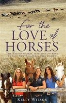 For the Love of Horses: The Wilson Sisters' Inspiring Journey to Save New Zealand's Wild Horses, Kelly Wilson
