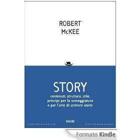 STORY. Contenuti, struttura, stile, principi per la sceneggiatura e l'arte di scrivere storie di Robert McKee
