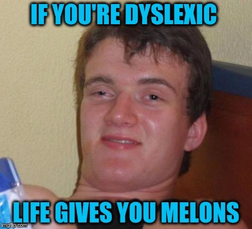10 Guy Meme | IF YOU'RE DYSLEXIC LIFE GIVES YOU MELONS | image tagged in memes,10 guy,funny,dyslexic,dyslexia,life | made w/ Imgflip meme maker