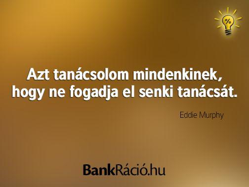 Azt tanácsolom mindenkinek, hogy ne fogadja el senki tanácsát. - Eddie Murphy, www.bankracio.hu idézet