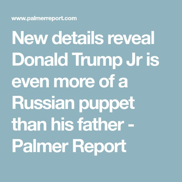 New details reveal Donald Trump Jr is even more of a Russian puppet than his father - Palmer Report