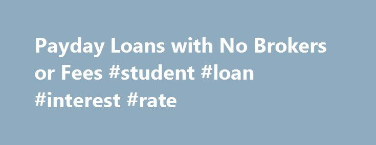 Payday Loans with No Brokers or Fees #student #loan #interest #rate http://loan.remmont.com/payday-loans-with-no-brokers-or-fees-student-loan-interest-rate/  #payday loans no brokers # What Are Brokers? A broker works as an intermediary between the borrower and the lender. Brokers benefit by earning fees charged through interest rates and other service charges. Typically, a broker will make more money per loan than a loan officer. Brokers must be registered with the state, and personally…The…