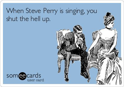 When Steve Perry is singing, you shut the hell up.