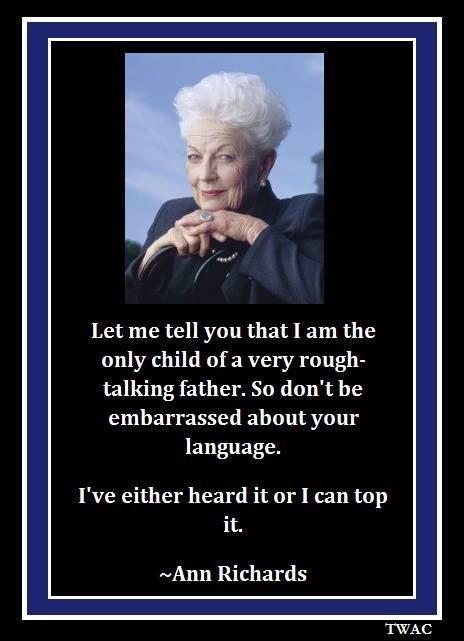 Motivational Quotes :   QUOTATION – Image :    As the quote says – Description  Today is September 1, 2014. It would've been former Governor of Texas Ann Richards' 81st birthday. HAPPY BIRTHDAY ANN RICHARDS!!!!