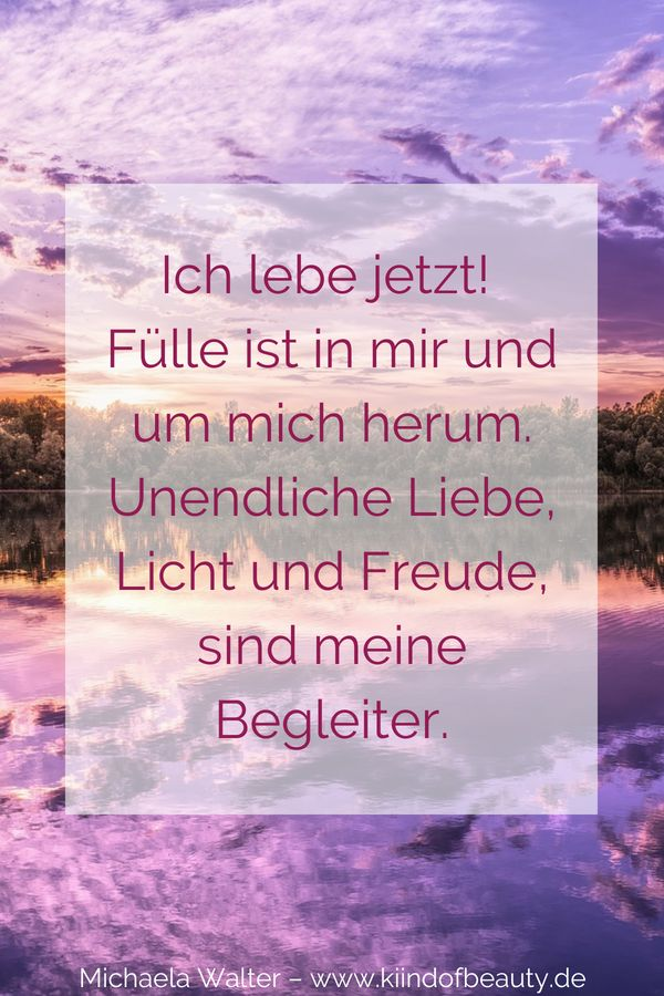 Ich lebe jetzt!  Fülle ist in mir und um mich herum. Unendliche Liebe, Licht und Freude, sind meine Begleiter. Motivierende und kraftvolle #Affirmationen #Zitate von Michaela Walter – kind of beauty – Der Blog für Frauen! #Selbstliebe #Selbstbewusstsein #Selbstvertrauen #Frau #Mut #Leben #deutsch #lernen #Meditation #Spiritualität – kind of beauty – dein Weg zur Selbstliebe – der Blog für Frauen!