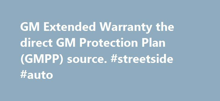 GM Extended Warranty the direct GM Protection Plan (GMPP) source. #streetside #auto http://pakistan.remmont.com/gm-extended-warranty-the-direct-gm-protection-plan-gmpp-source-streetside-auto/  #auto extended warranty # PROTECTION PLANS Genuine General Motors Protection Plan GM Warranty Resources What is an GM extended warranty, and what is it not? Why buy a GM Protection Plan? Where can I take my vehicle for repairs? Do I really need an GM Extended Service Contract? Why buy it now? I'm still…