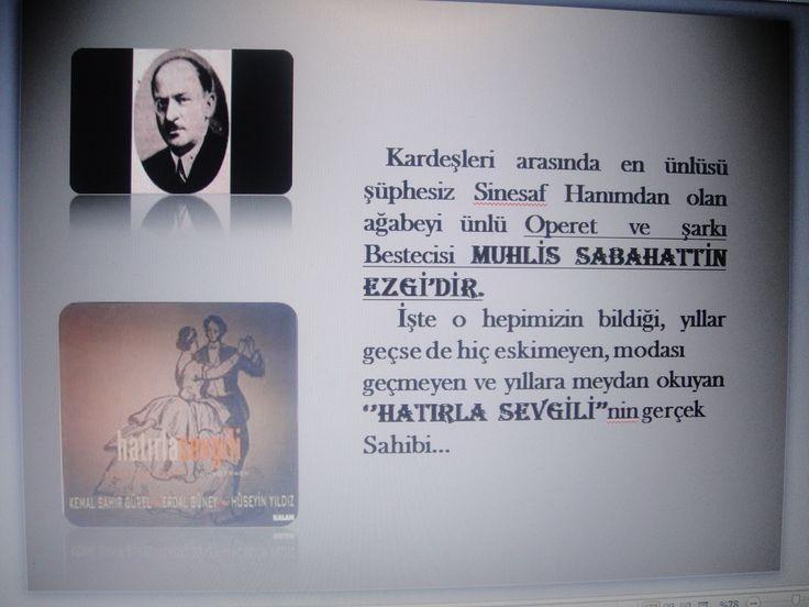Ünlü operet ve şarkı bestecisi, hepimizin hep severek dinlediği HATIRLA SEVGİLİ'nin babası Muhlis Sabahattin Ezgi'nin kardeşi