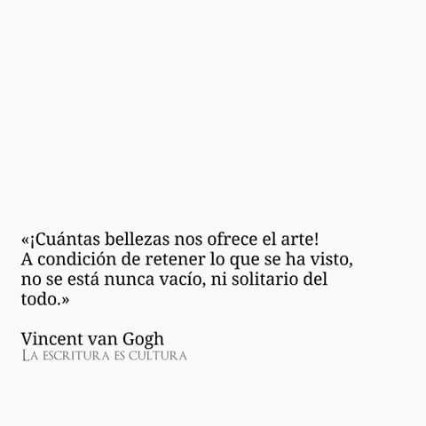 «¡Cuántas bellezas nos ofrece el arte! A condición de retener lo que se ha visto, no se está nunca vacío, ni solitario del todo.»  — Vincent van Gogh