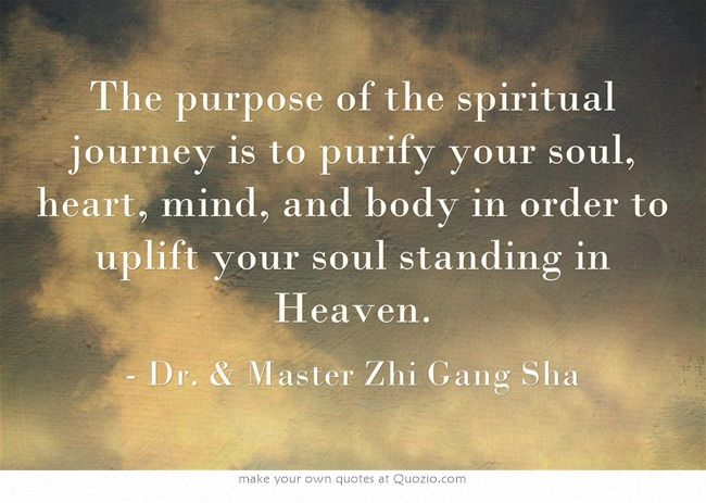 The purpose of the spiritual journey is to purify your soul, heart, mind, and body in order to uplift your soul standing in Heaven.