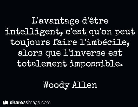 L'avantage d'être intelligent, c'est qu'on peut toujours faire l'imbécile, alors que l'inverse est totalement impossible. Woody Allen