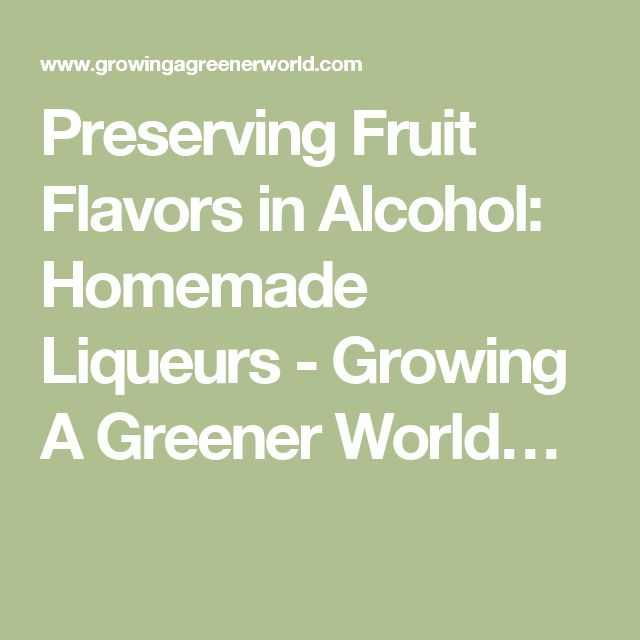 Preserving Fruit Flavors in Alcohol: Homemade Liqueurs - Growing A Greener World…