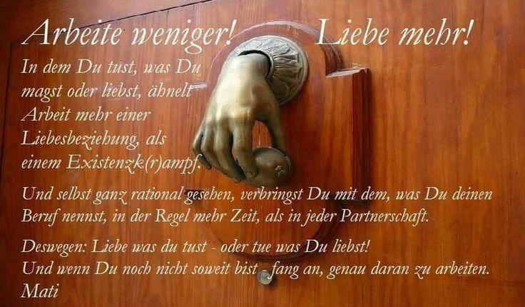 ARBEITE WENIGER, LIEBE MEHER.... was Du tust.  Mati Ahmet Tunçöz©  Finde zu dir selbst. Wege unter ... 📍www.vonmenschzumensch.net   Please Like🖒, Comment✏ & Share🖲  #Sinn #Erfüllung #Erfolg #Zufriedenheit #InnererRuhe #Entspannung #Befriedigung #Lust #Genuss #Kraft #Stärke #Vertauen #Loyalität #Wohlstand #Leidenschaft #Motivation #Gesundheit #Sicherheit #Selbstbewusstsein #Selbstbestimmung #Selbstverwirklichung #Selbständigkeit #GOLDRICHTIG
