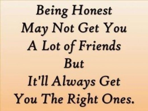 Being honest may not get you a lot of friends but it'll always get you the right ones.