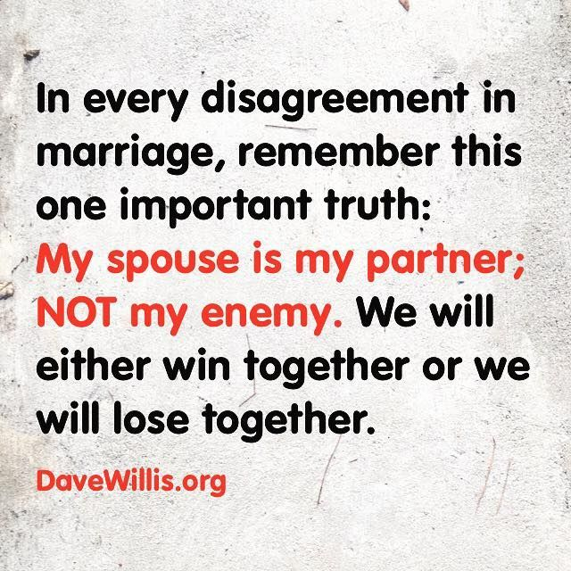 Dave Willis marriage quote in every disagreement in marriage remember this one truth my spouse is my partner not my enemy we will win together or lose together http://davewillis.org