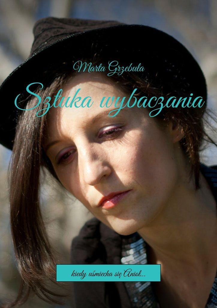 Sztuka wybaczania - Marta Grzebuła — Ridero