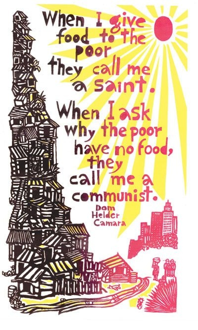 When I give food to the poor they call me a saint. When I ask why the poor have no food, they call me a communist. ~Dom Helder Camara