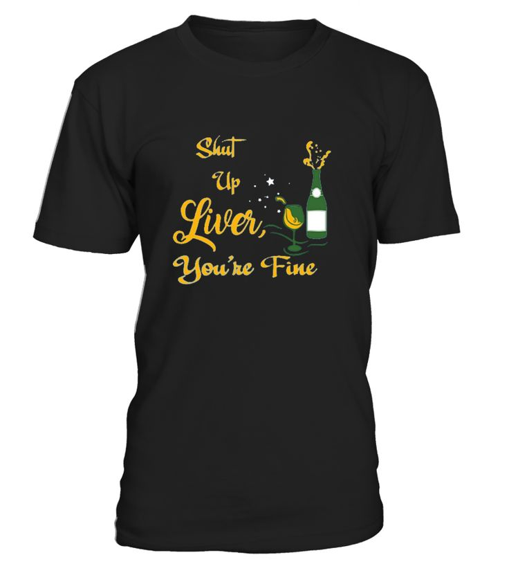 Shut Up Liver, You're Fine T-Shirt   drinking drunk drink alcohol vodka tequila whisky beer wine party spring break, best cool crazy saying quotes funny, hilarious humour gift ideas latest slogan joke sarcasm sarcastic novelty