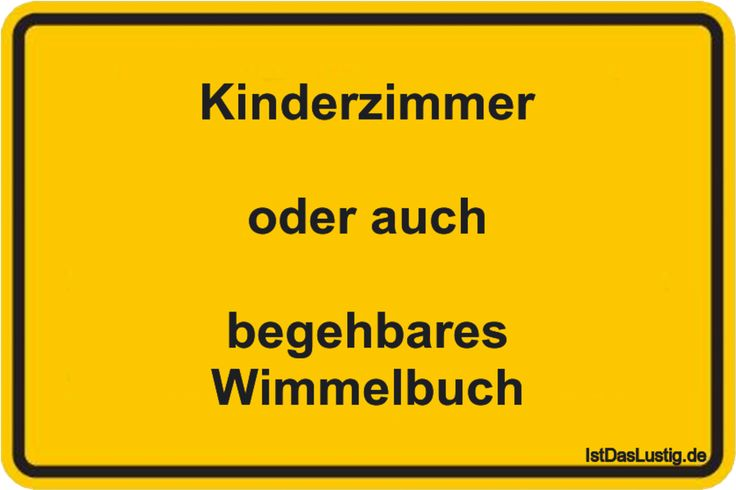 Kinderzimmer  oder auch  begehbares Wimmelbuch ... (sowas ähnlcihes habe  ich gerader meiner Tochter gesagt.....) gefunden auf https://www.istdaslustig.de/spruch/1335/pi