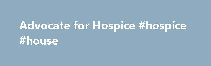 Advocate for Hospice #hospice #house http://hotel.nef2.com/advocate-for-hospice-hospice-house/  #advocate hospice # Advocate for Hospice Advocate for Hospice Since 1986, the Medicare Hospice Benefit has been available to all Americans who qualify for Medicare. Today, hospice programs face more challenges as they work to comply with an aging Medicare population, new regulatory requirements, and shrinking budgets. Now more than ever, hospice needs to have […]