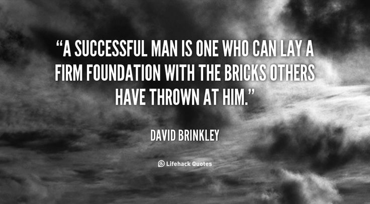 """""""A successful man is one who can lay a firm foundation with the bricks others have thrown at him."""" - David Brinkley"""