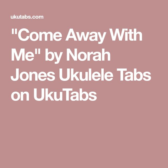 """Come Away With Me"" by Norah Jones Ukulele Tabs on UkuTabs"
