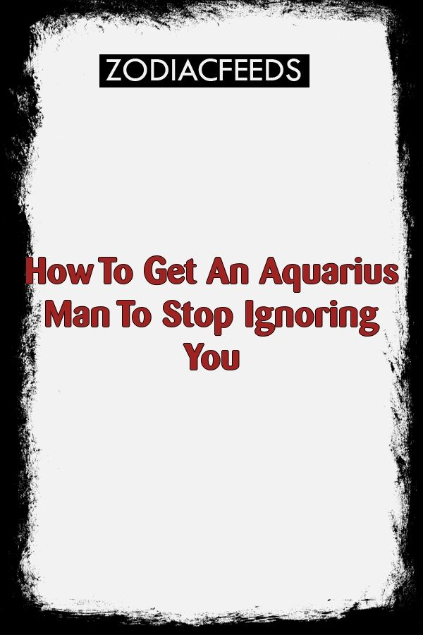 How To Get An Aquarius Man To Stop Ignoring You #astrology