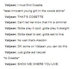 "We're always laughing about how Valjean just goes, ""DON""T HIDE, SHOW ME WHERE YOU LIVE!"" as though Cosette would just show a random man in the woods were she lives."