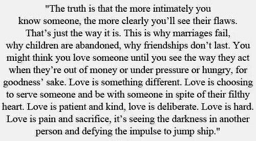 The truth is that the more intimately you know someone, the more clearly you'll see their flaws. That's just the way it is. This is why marriages fail, why children are abandoned, why friendships don't last. You might think you love someone until you see the way they act when they're out of money or under pressure or hungry, for goodness' sake. Love is something different. Love is choosing to serve someone and be with someone in spite of their filthy heart. Love is patient and kind, love is…