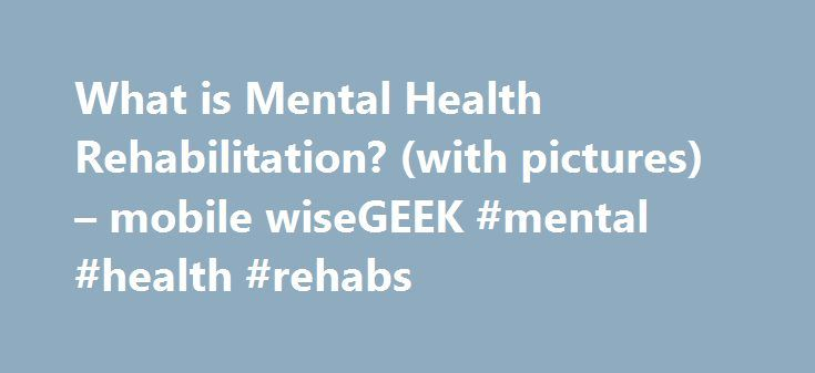 What is Mental Health Rehabilitation? (with pictures) – mobile wiseGEEK #mental #health #rehabs http://uganda.remmont.com/what-is-mental-health-rehabilitation-with-pictures-mobile-wisegeek-mental-health-rehabs/  wiseGEEK: What is Mental Health Rehabilitation? Mental health rehabilitation is a form of rehabilitation that focuses on helping people to recover lost skills in coping with the demands of everyday life and restoring relationships that may have become strained or damaged as a result…