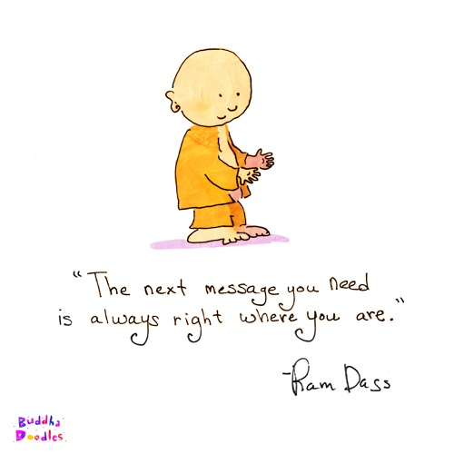 The next message you need is always right where you are. -Ram Dass