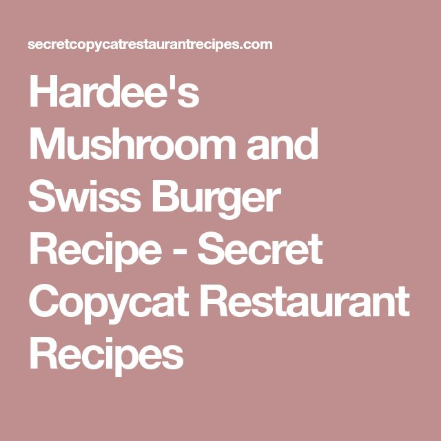 Hardee's Mushroom and Swiss Burger Recipe - Secret Copycat Restaurant Recipes