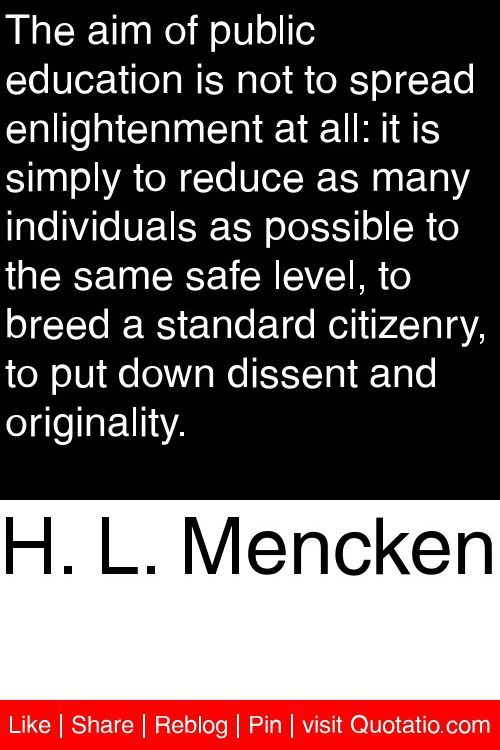 H. L. Mencken - The aim of public education is not to spread enlightenment at all: it is simply to reduce as many individuals as possible to the same safe level, to breed a standard citizenry, to put down dissent and originality. #quotations #quotes